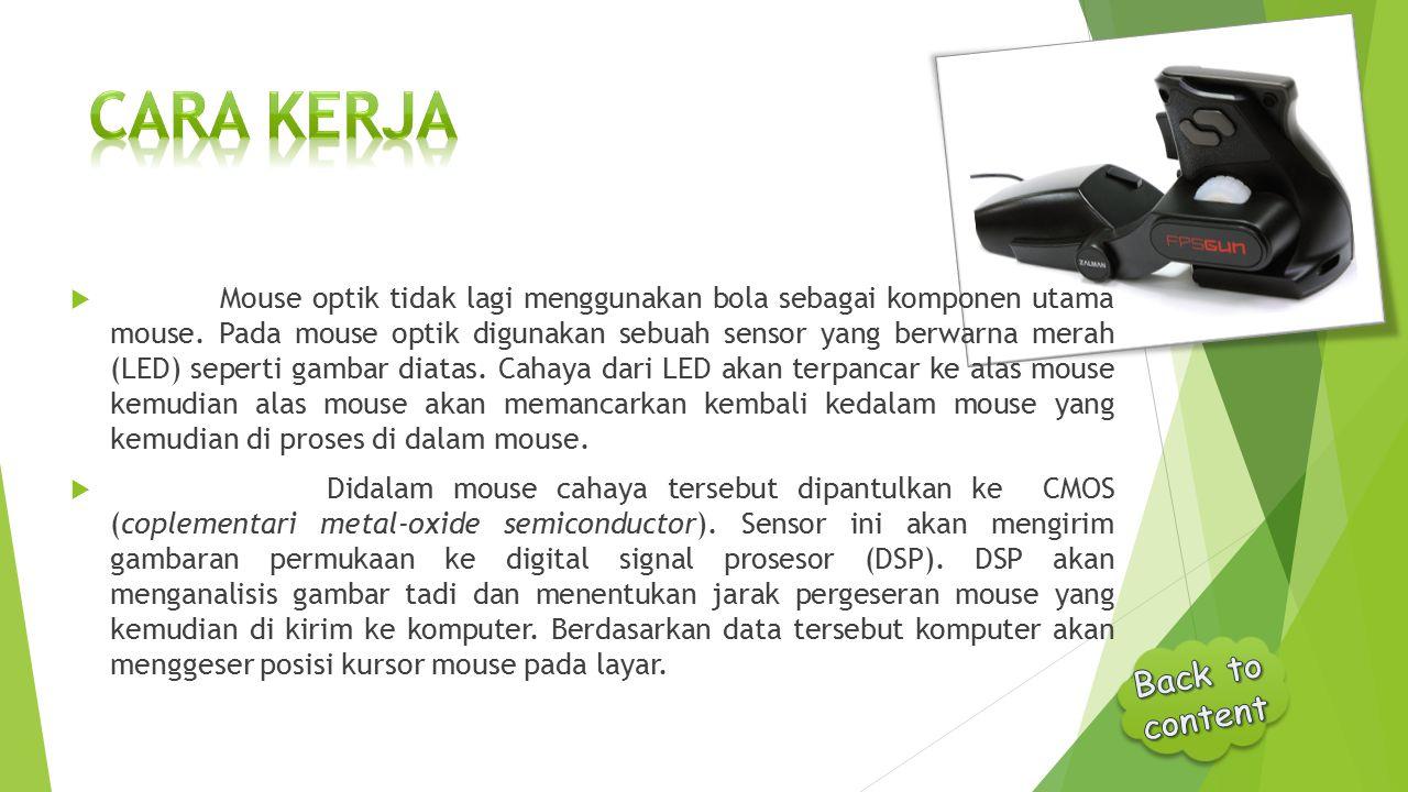  Mouse optik tidak lagi menggunakan bola sebagai komponen utama mouse. Pada mouse optik digunakan sebuah sensor yang berwarna merah (LED) seperti gam