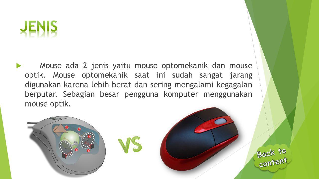  Mouse ada 2 jenis yaitu mouse optomekanik dan mouse optik. Mouse optomekanik saat ini sudah sangat jarang digunakan karena lebih berat dan sering me