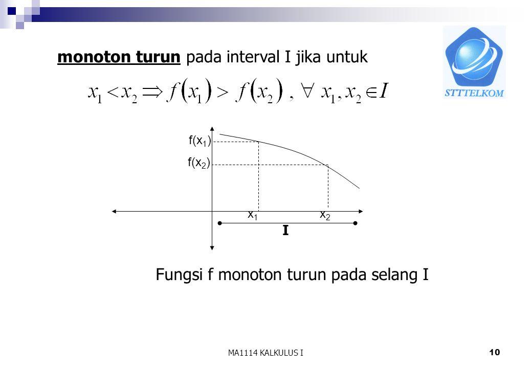 MA1114 KALKULUS I10 Fungsi f monoton turun pada selang I f(x 1 ) f(x 2 ) x1x1 x2x2 monoton turun pada interval I jika untuk I
