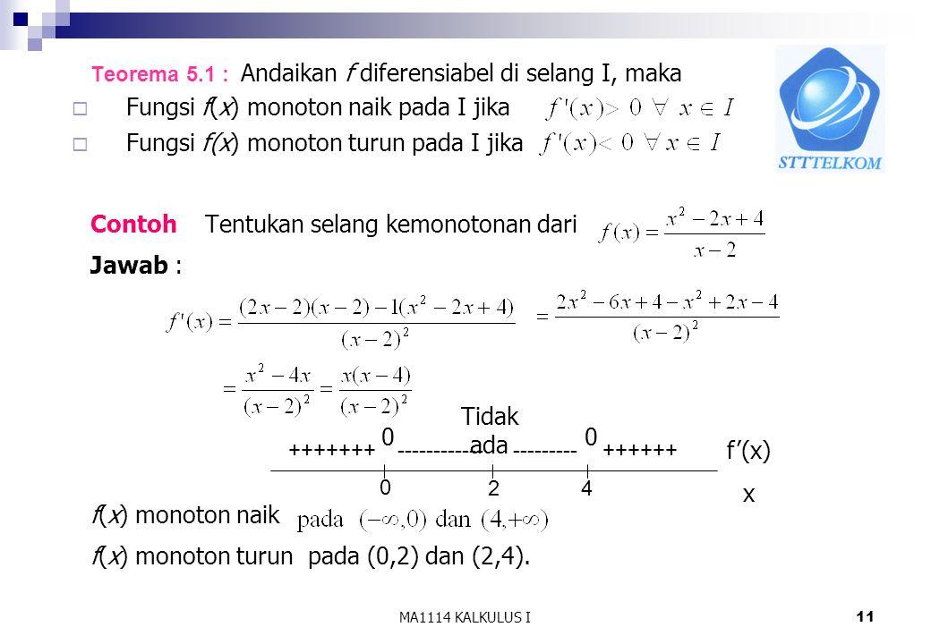MA1114 KALKULUS I11 Teorema 5.1 : Andaikan f diferensiabel di selang I, maka  Fungsi f(x) monoton naik pada I jika  Fungsi f(x) monoton turun pada I