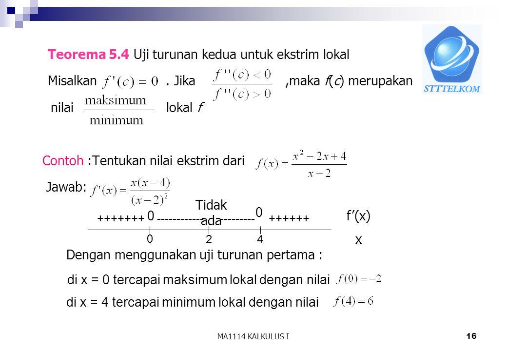 MA1114 KALKULUS I16 Teorema 5.4 Uji turunan kedua untuk ekstrim lokal Misalkan. Jika,maka f(c) merupakan nilai lokal f Contoh :Tentukan nilai ekstrim