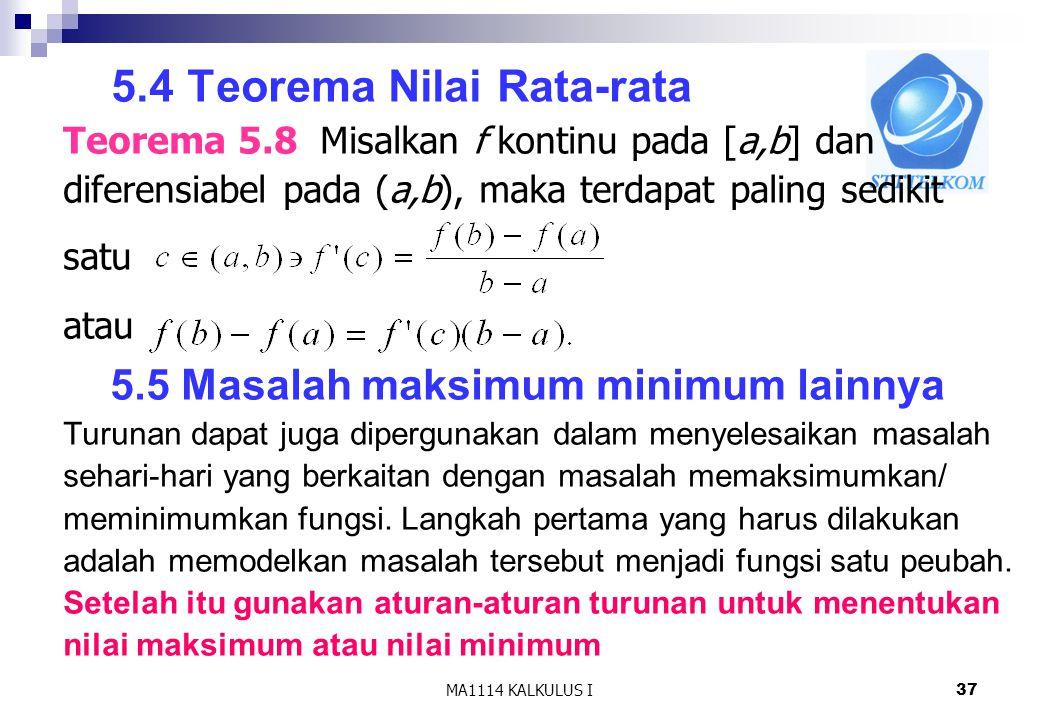 MA1114 KALKULUS I38 Contoh: 1.Tentukan ukuran persegi panjang yang dapat dibuat dari kawat sepanjang 100 cm agar luasnya maksimum jawab Misal panjang y, lebar x y x Luas= L = x y, karena 2x + 2y = 100  y = 50 - x Sehingga Luas = L(x) = x(50-x)  x = 25 Karenamaka di x = 25 terjadi maks lokal.