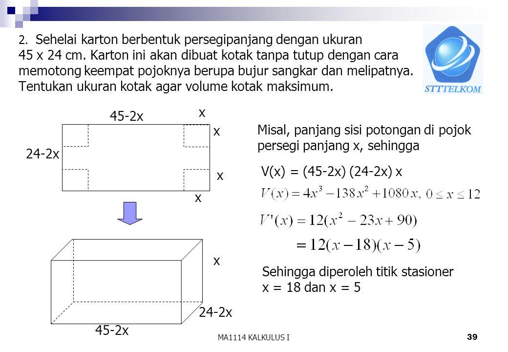 MA1114 KALKULUS I40 Sehingga di x =18 terjadi min lokal di x = 5 terjadi maks lokal Untuk menentukan volume maksimum bandingkan nilai Volume jika x = 5 dan x = 0, x = 12 (batas Df) V(0) = 0 V(12)= 0 V(5) =2450 Agar volume kotak maksimum maka ukuran kotak : panjang 35 cm lebar 14 cm tinggi 5 cm