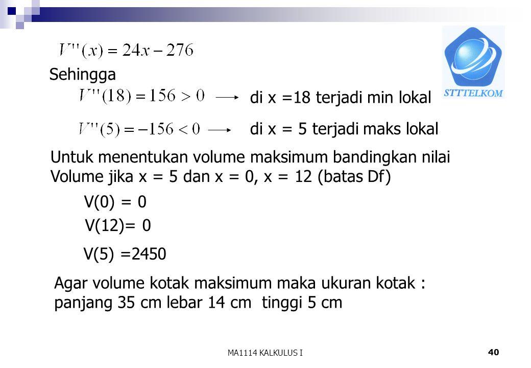 MA1114 KALKULUS I40 Sehingga di x =18 terjadi min lokal di x = 5 terjadi maks lokal Untuk menentukan volume maksimum bandingkan nilai Volume jika x =