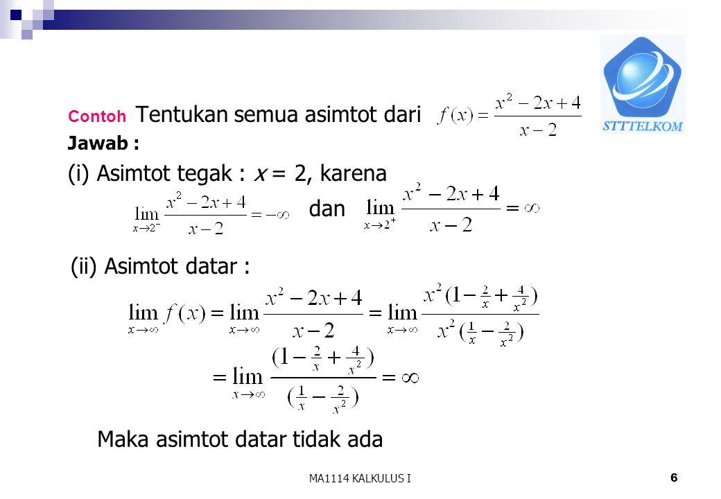 MA1114 KALKULUS I6 Contoh Tentukan semua asimtot dari Jawab : (i) Asimtot tegak : x = 2, karena dan (ii) Asimtot datar : Maka asimtot datar tidak ada