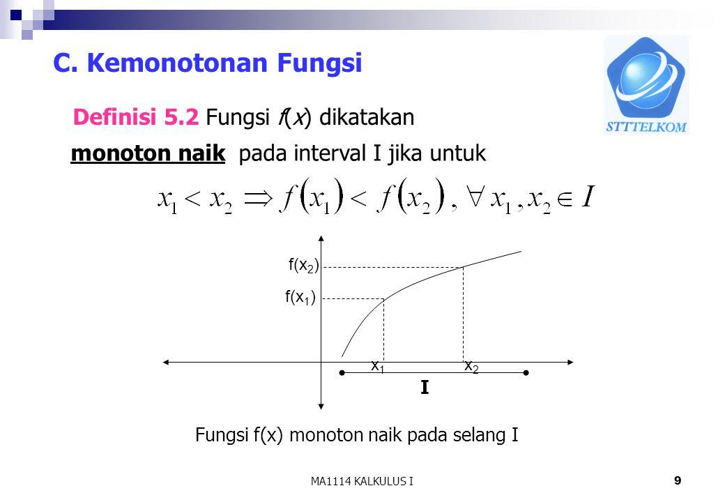 MA1114 KALKULUS I9 C. Kemonotonan Fungsi Definisi 5.2 Fungsi f(x) dikatakan monoton naik pada interval I jika untuk x1x1 f(x 1 ) x2x2 f(x 2 ) I Fungsi