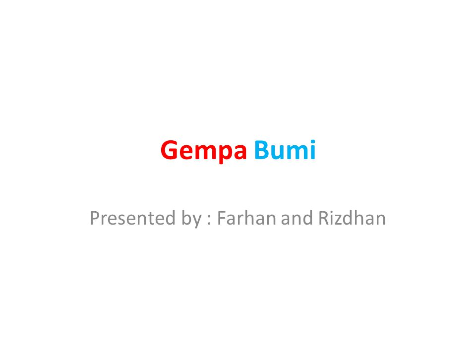 Gempa Bumi Presented by : Farhan and Rizdhan