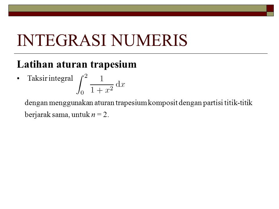 INTEGRASI NUMERIS Latihan aturan trapesium Taksir integral dengan menggunakan aturan trapesium komposit dengan partisi titik-titik berjarak sama, untu