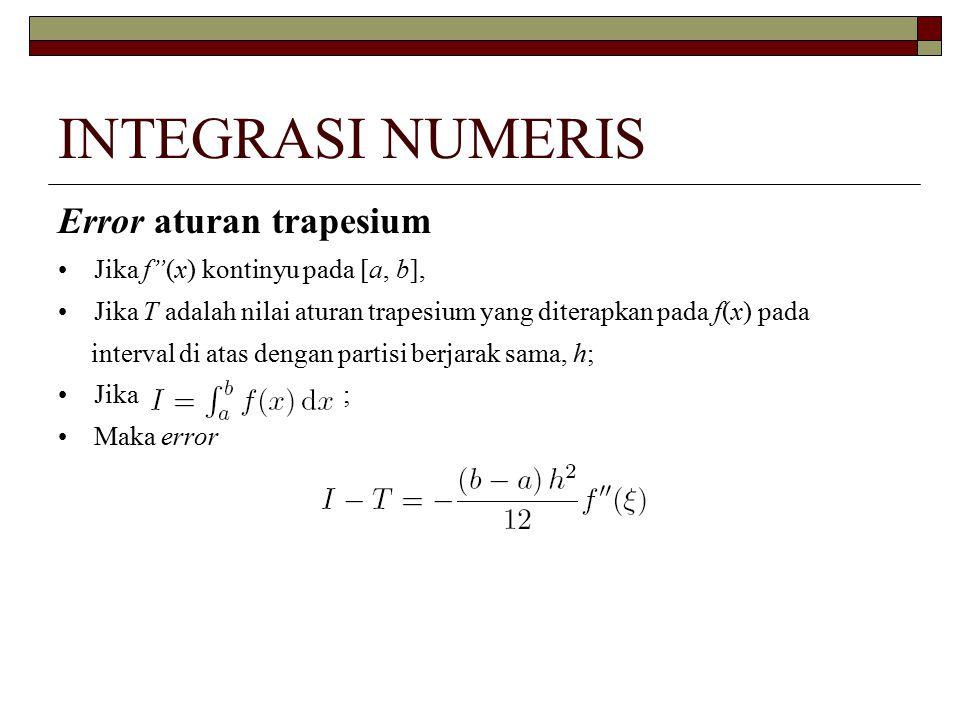 INTEGRASI NUMERIS Error aturan trapesium Jika f (x) kontinyu pada [a, b], Jika T adalah nilai aturan trapesium yang diterapkan pada f(x) pada interval di atas dengan partisi berjarak sama, h; Jika ; Maka error