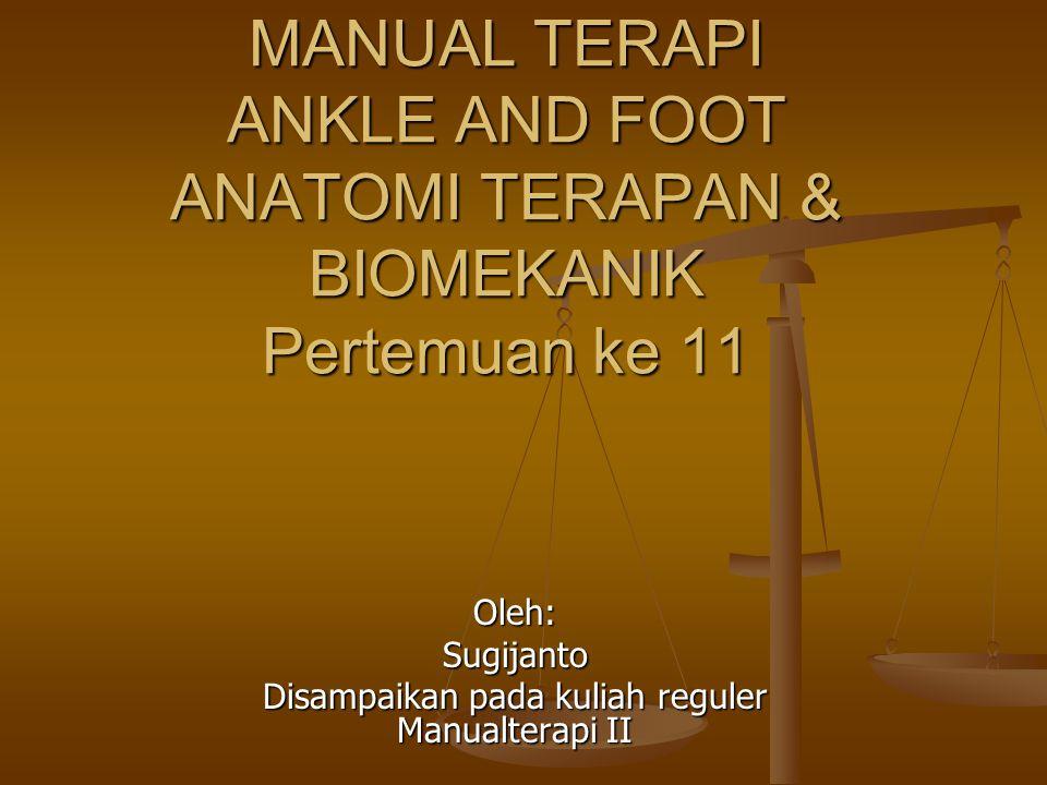 MANUAL TERAPI ANKLE AND FOOT ANATOMI TERAPAN & BIOMEKANIK Pertemuan ke 11 Oleh:Sugijanto Disampaikan pada kuliah reguler Manualterapi II