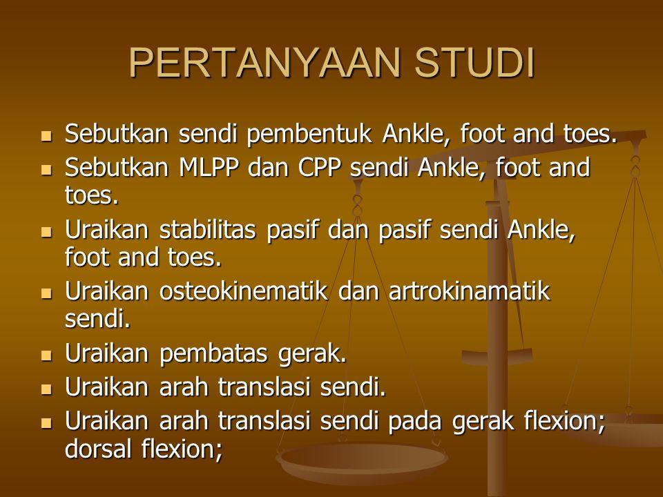 PERTANYAAN STUDI Sebutkan sendi pembentuk Ankle, foot and toes. Sebutkan sendi pembentuk Ankle, foot and toes. Sebutkan MLPP dan CPP sendi Ankle, foot