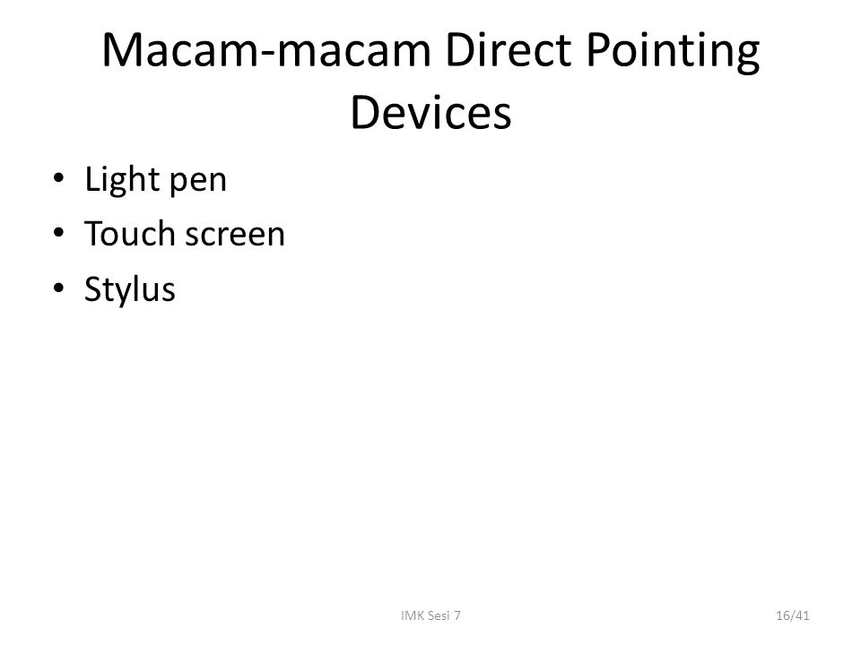 IMK Sesi 716/41 Macam-macam Direct Pointing Devices Light pen Touch screen Stylus