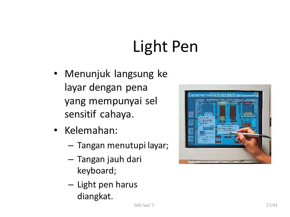 IMK Sesi 717/41 Light Pen Menunjuk langsung ke layar dengan pena yang mempunyai sel sensitif cahaya. Kelemahan: – Tangan menutupi layar; – Tangan jauh