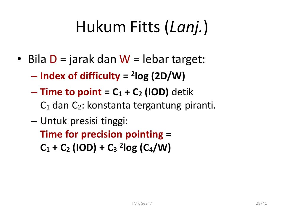 IMK Sesi 728/41 Hukum Fitts (Lanj.) Bila D = jarak dan W = lebar target: – Index of difficulty = 2 log (2D/W) – Time to point = C 1 + C 2 (IOD) detik
