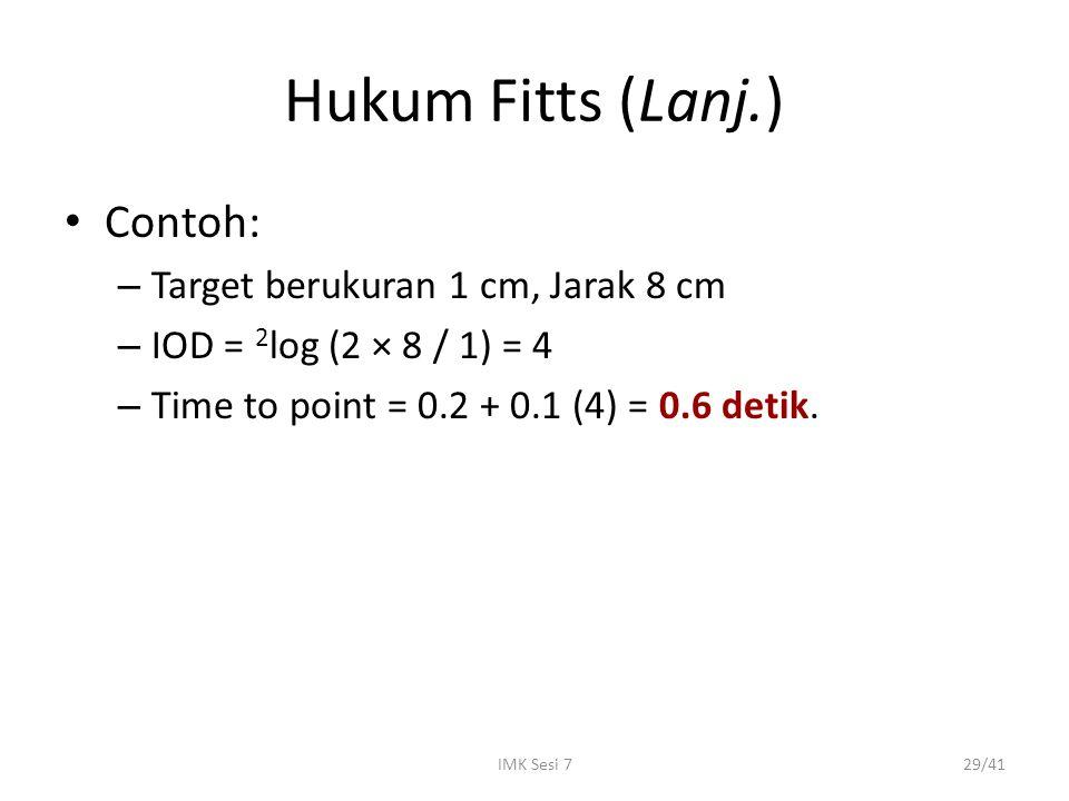 IMK Sesi 729/41 Hukum Fitts (Lanj.) Contoh: – Target berukuran 1 cm, Jarak 8 cm – IOD = 2 log (2 × 8 / 1) = 4 – Time to point = 0.2 + 0.1 (4) = 0.6 de