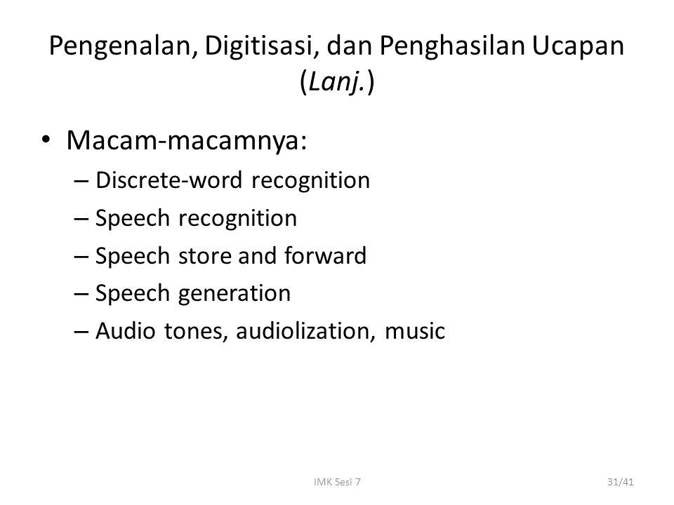 IMK Sesi 731/41 Pengenalan, Digitisasi, dan Penghasilan Ucapan (Lanj.) Macam-macamnya: – Discrete-word recognition – Speech recognition – Speech store