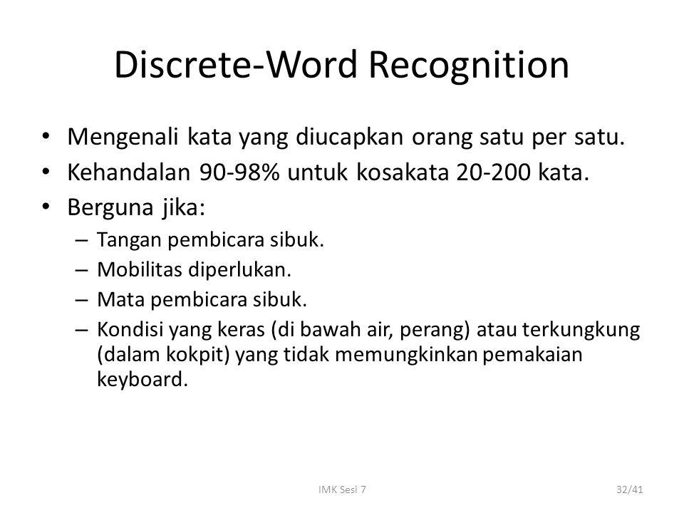 IMK Sesi 732/41 Discrete-Word Recognition Mengenali kata yang diucapkan orang satu per satu. Kehandalan 90-98% untuk kosakata 20-200 kata. Berguna jik