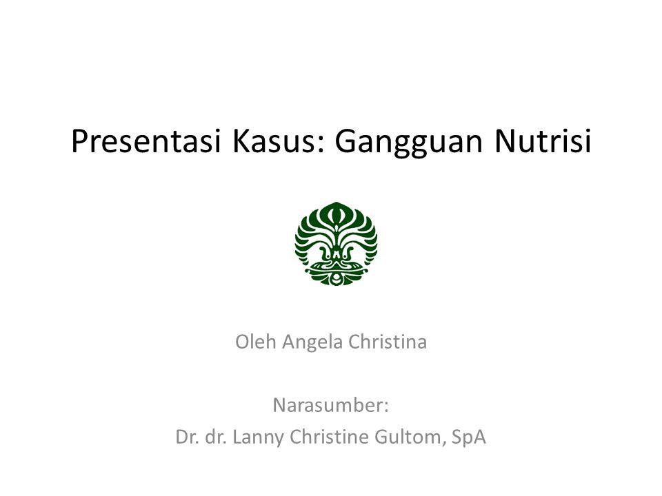 Presentasi Kasus: Gangguan Nutrisi Oleh Angela Christina Narasumber: Dr.