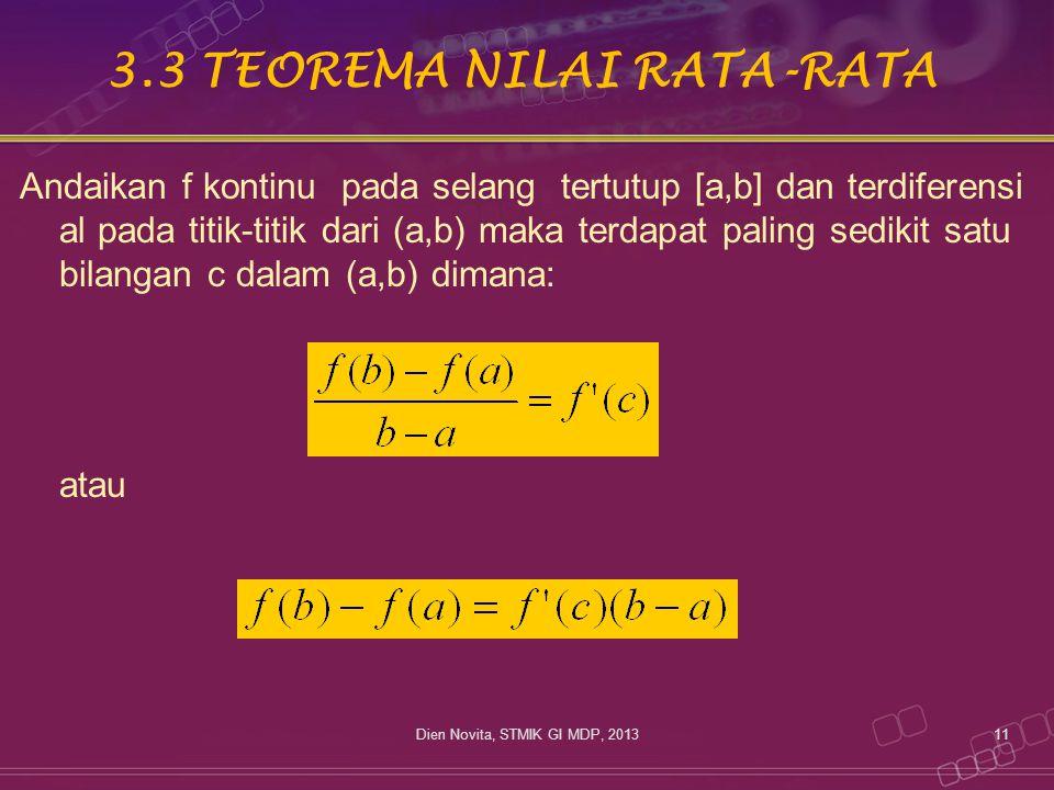 3.3 TEOREMA NILAI RATA-RATA Andaikan f kontinu pada selang tertutup [a,b] dan terdiferensi al pada titik-titik dari (a,b) maka terdapat paling sedikit satu bilangan c dalam (a,b) dimana: atau 11Dien Novita, STMIK GI MDP, 2013