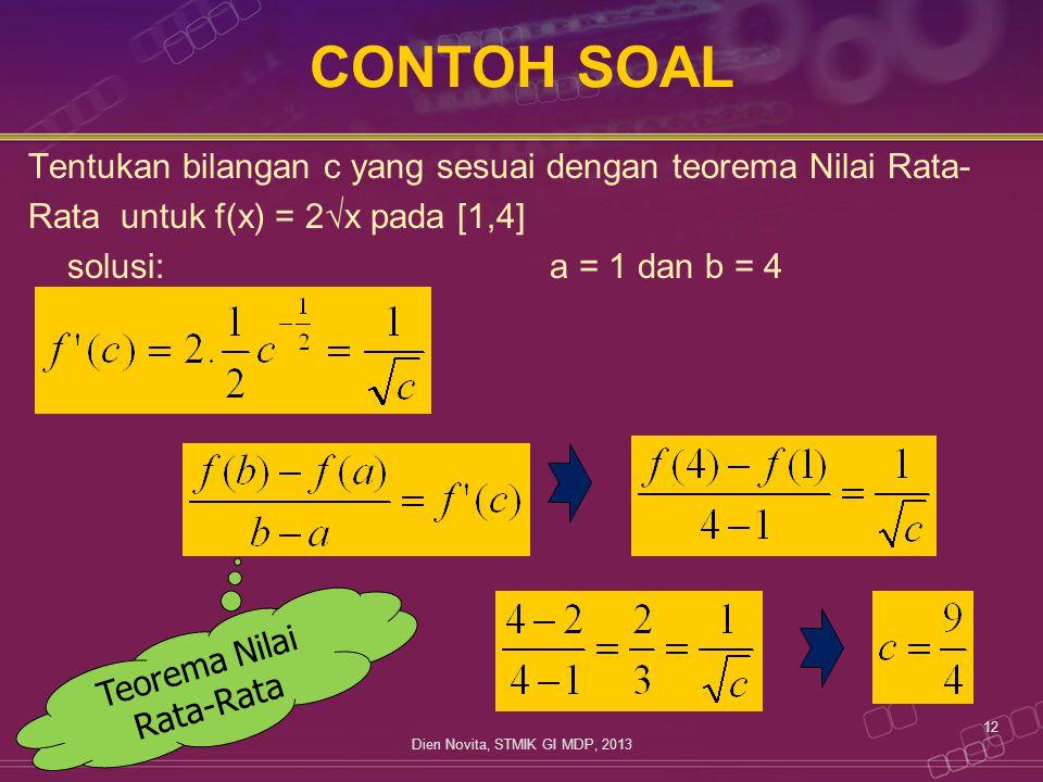 CONTOH SOAL Tentukan bilangan c yang sesuai dengan teorema Nilai Rata- Rata untuk f(x) = 2 √ x pada [1,4] solusi:a = 1 dan b = 4 12 Dien Novita, STMIK GI MDP, 2013 Teorema Nilai Rata-Rata