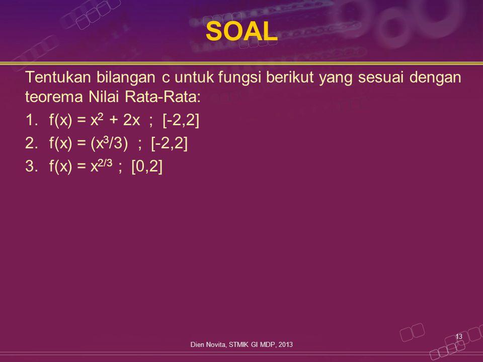 SOAL Tentukan bilangan c untuk fungsi berikut yang sesuai dengan teorema Nilai Rata-Rata: 1.f(x) = x 2 + 2x ; [-2,2] 2.f(x) = (x 3 /3) ; [-2,2] 3.f(x)