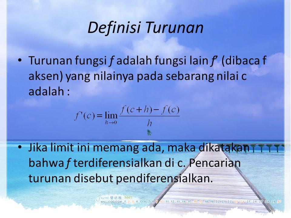 Definisi Turunan Turunan fungsi f adalah fungsi lain f' (dibaca f aksen) yang nilainya pada sebarang nilai c adalah : Jika limit ini memang ada, maka