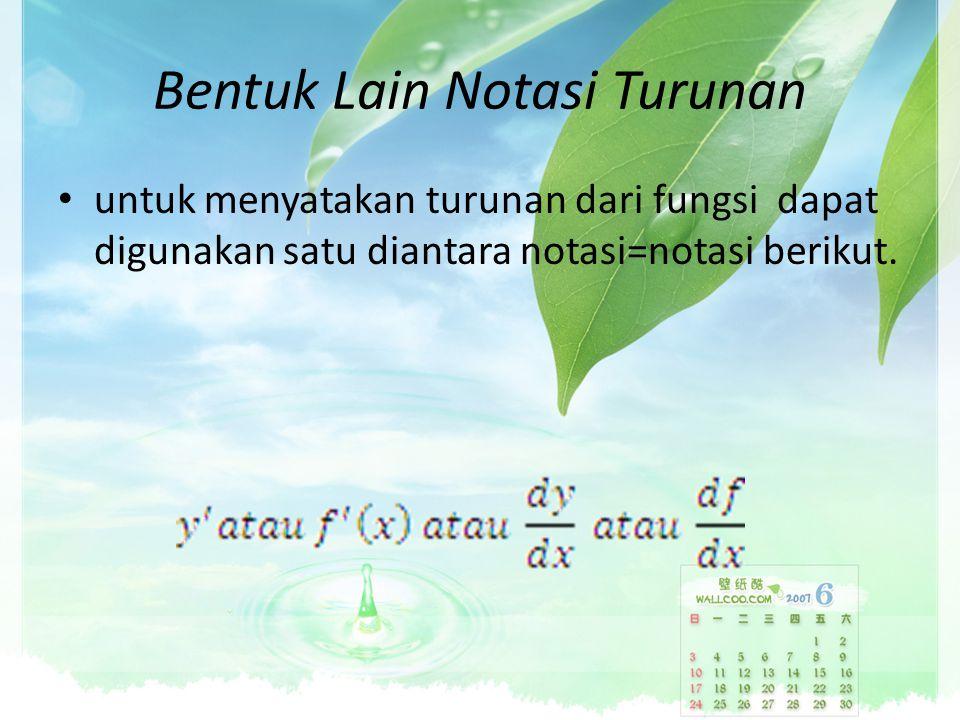 Bentuk Lain Notasi Turunan untuk menyatakan turunan dari fungsi dapat digunakan satu diantara notasi=notasi berikut.