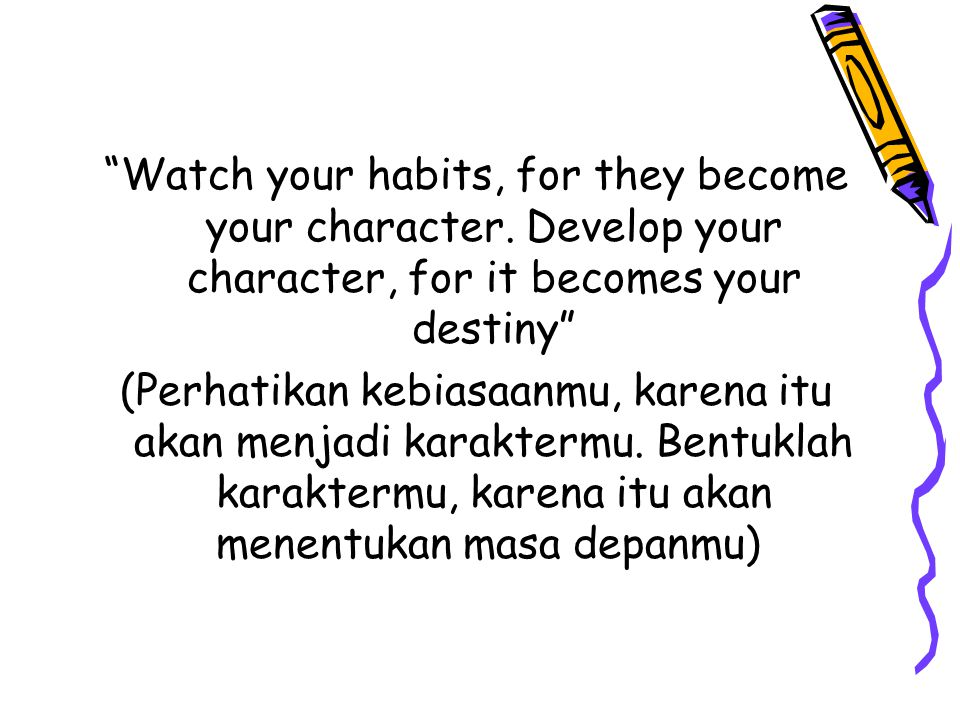 """Watch your habits, for they become your character. Develop your character, for it becomes your destiny"" (Perhatikan kebiasaanmu, karena itu akan menj"