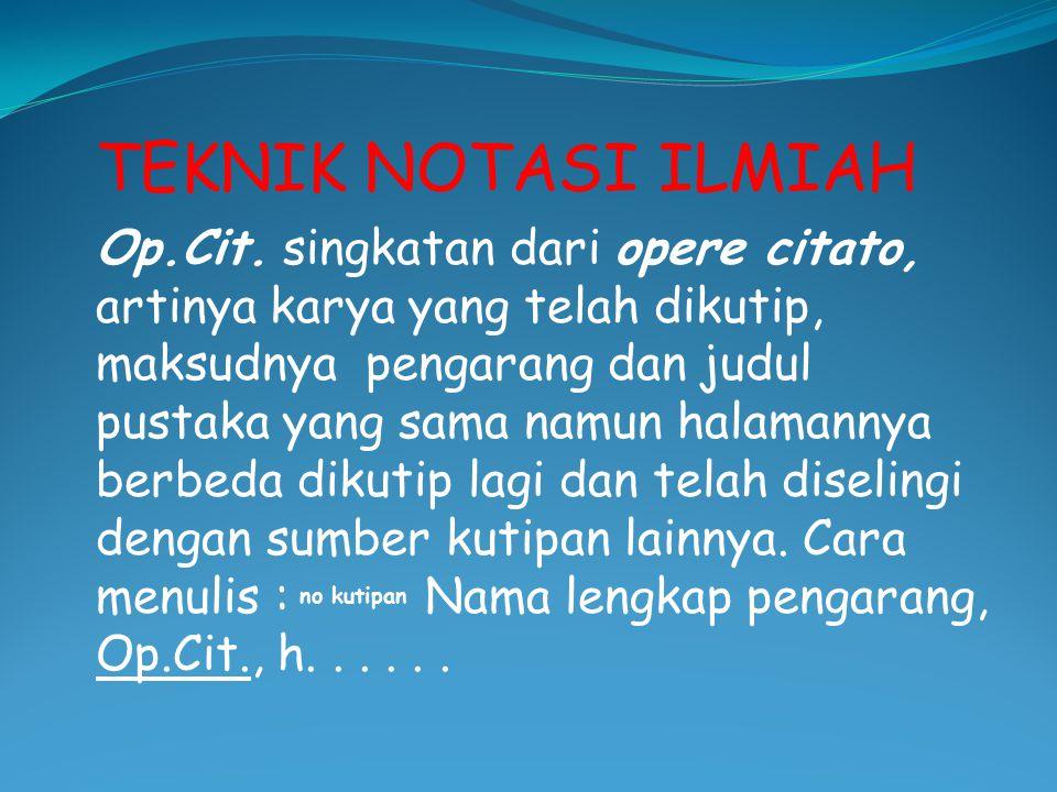TEKNIK NOTASI ILMIAH Op.Cit. singkatan dari opere citato, artinya karya yang telah dikutip, maksudnya pengarang dan judul pustaka yang sama namun hala