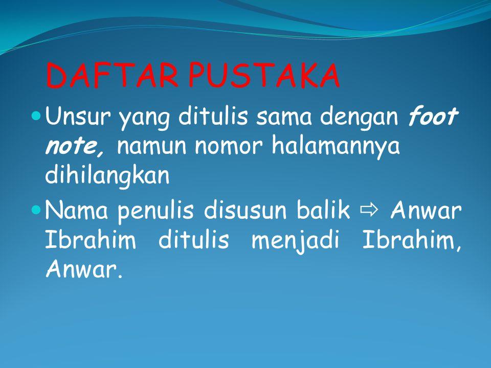 DAFTAR PUSTAKA Unsur yang ditulis sama dengan foot note, namun nomor halamannya dihilangkan Nama penulis disusun balik  Anwar Ibrahim ditulis menjadi Ibrahim, Anwar.