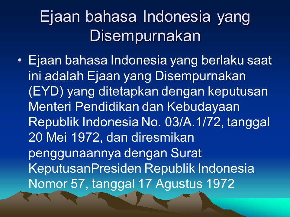 Ejaan bahasa Indonesia yang Disempurnakan Ejaan bahasa Indonesia yang berlaku saat ini adalah Ejaan yang Disempurnakan (EYD) yang ditetapkan dengan ke