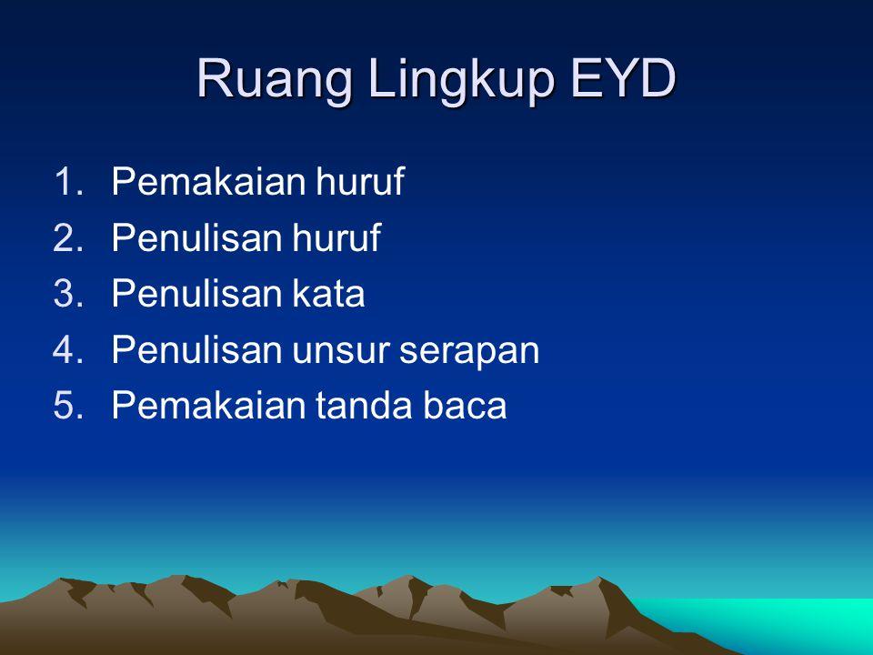 Ruang Lingkup EYD 1.Pemakaian huruf 2.Penulisan huruf 3.Penulisan kata 4.Penulisan unsur serapan 5.Pemakaian tanda baca