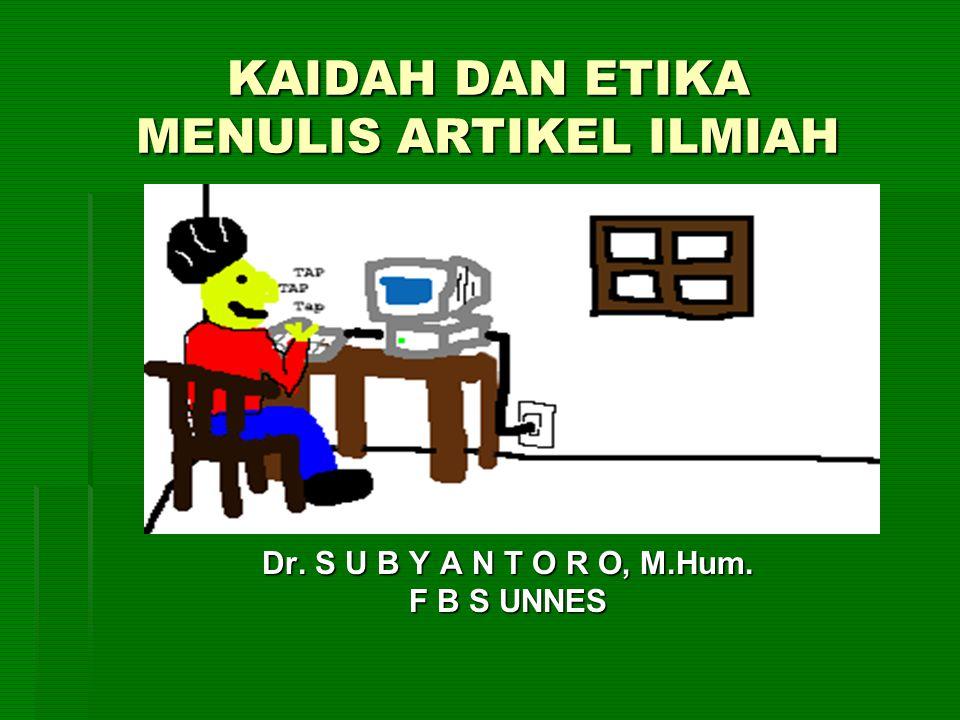 KAIDAH DAN ETIKA MENULIS ARTIKEL ILMIAH Dr. S U B Y A N T O R O, M.Hum. F B S UNNES