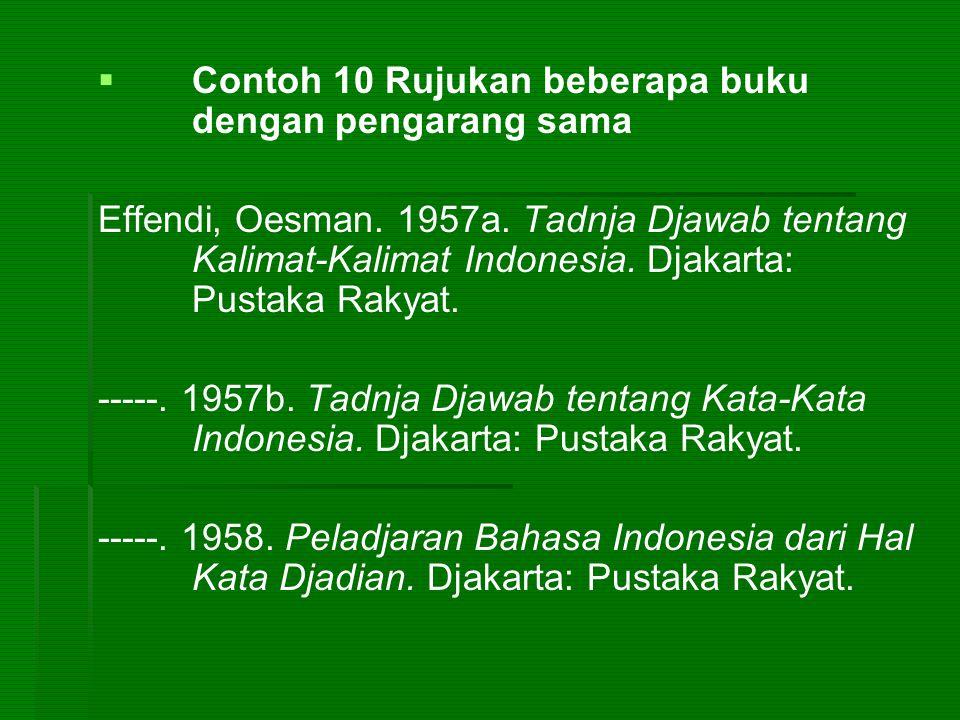   Contoh 10 Rujukan beberapa buku dengan pengarang sama Effendi, Oesman. 1957a. Tadnja Djawab tentang Kalimat-Kalimat Indonesia. Djakarta: Pustaka R