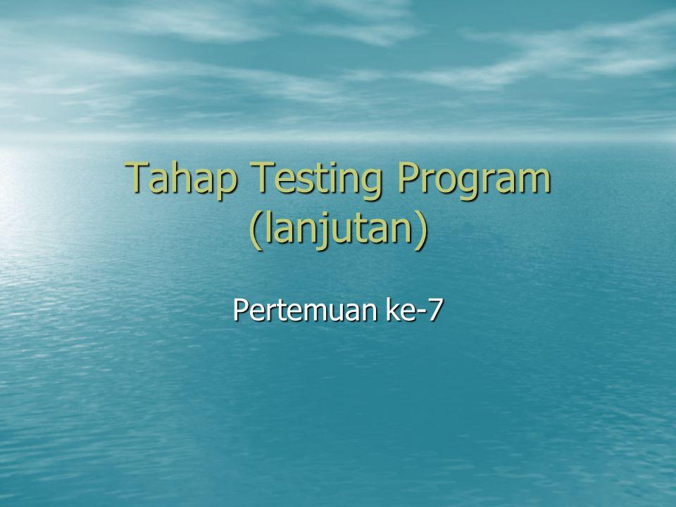Tahap Testing Program (lanjutan) Pertemuan ke-7