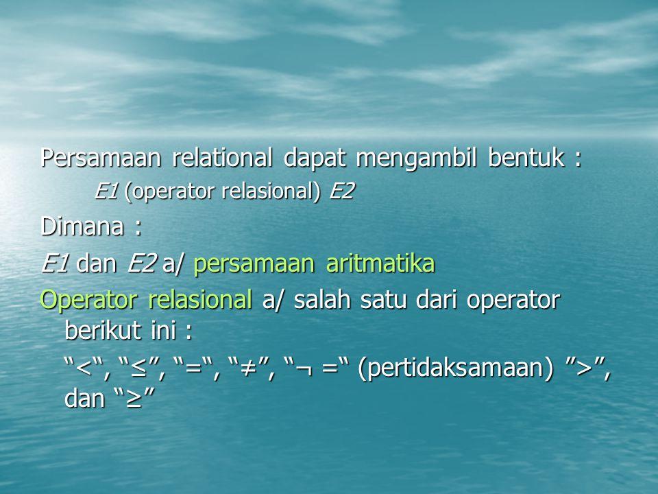 Persamaan relational dapat mengambil bentuk : E1 (operator relasional) E2 Dimana : E1 dan E2 a/ persamaan aritmatika Operator relasional a/ salah satu