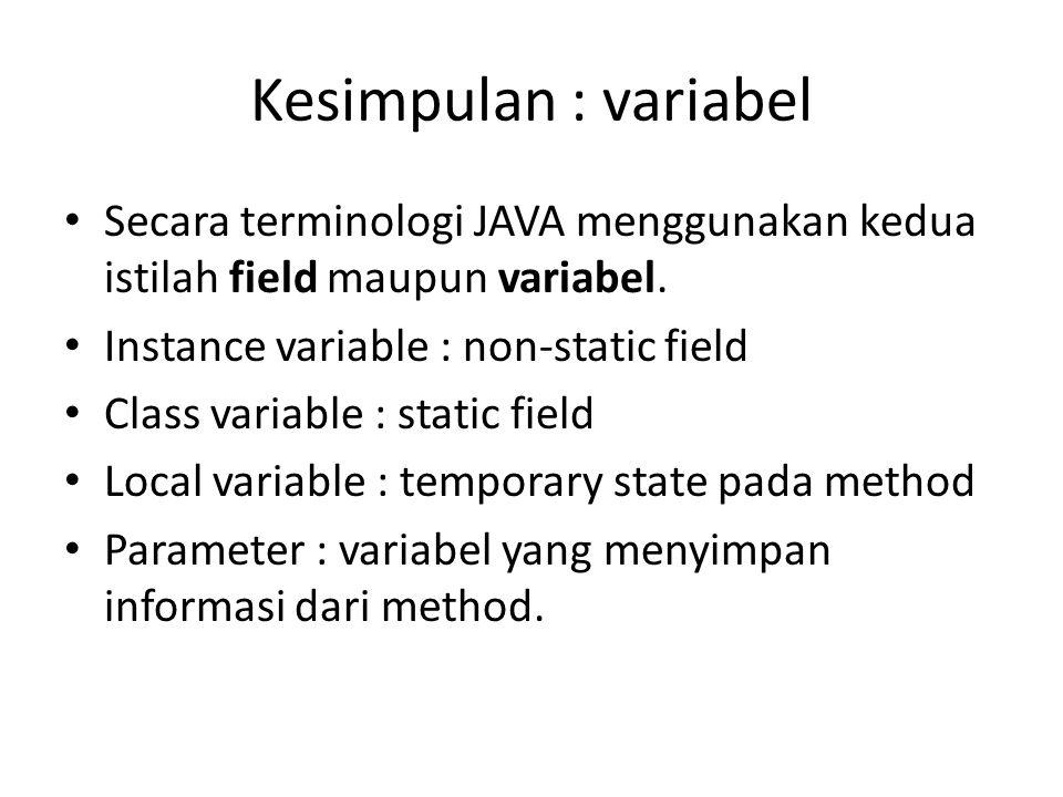 Kesimpulan : variabel Secara terminologi JAVA menggunakan kedua istilah field maupun variabel. Instance variable : non-static field Class variable : s