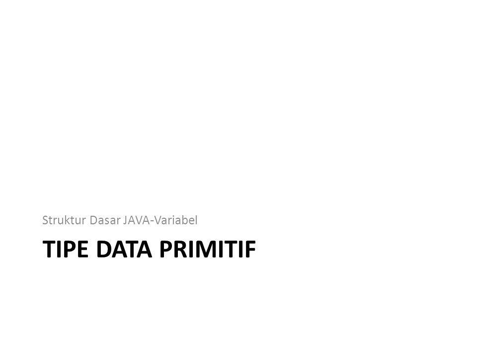 TIPE DATA PRIMITIF Struktur Dasar JAVA-Variabel