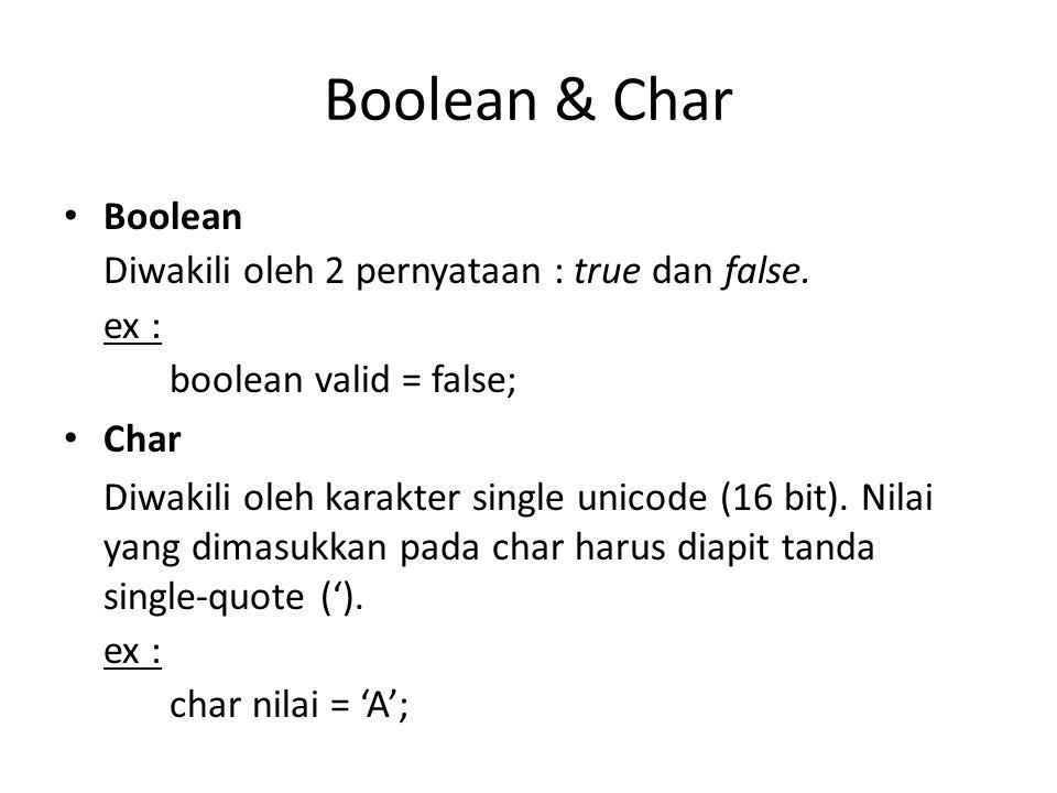 Boolean & Char Boolean Diwakili oleh 2 pernyataan : true dan false. ex : boolean valid = false; Char Diwakili oleh karakter single unicode (16 bit). N