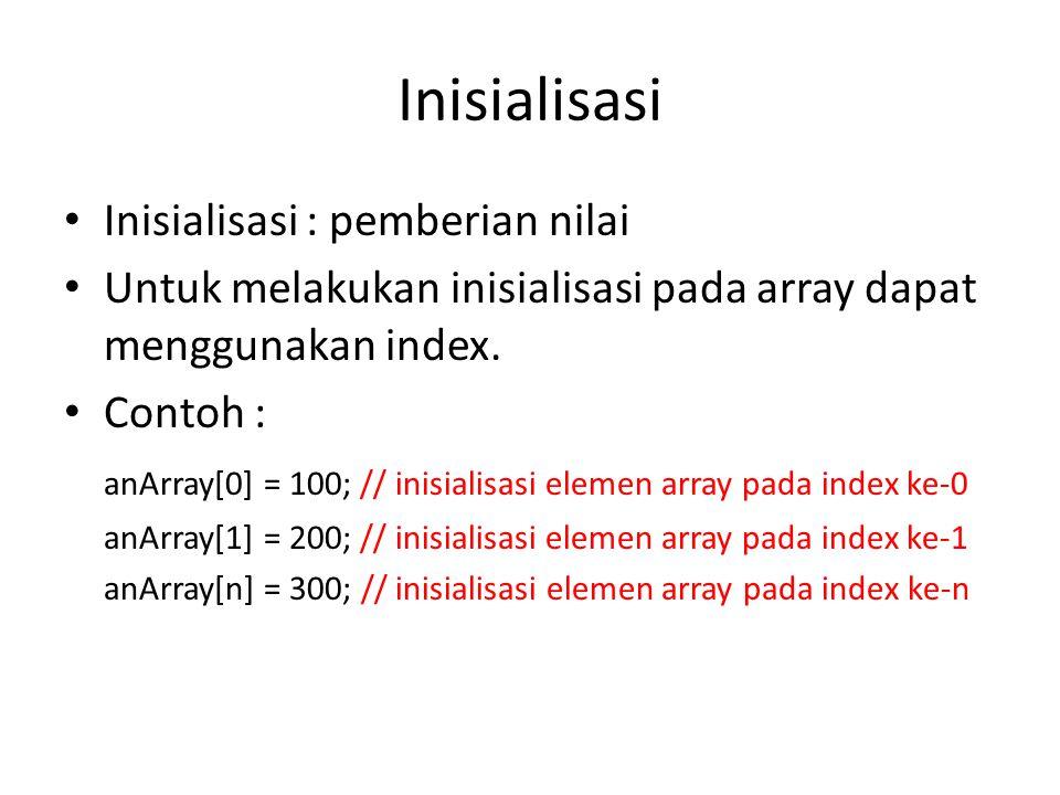 Inisialisasi Inisialisasi : pemberian nilai Untuk melakukan inisialisasi pada array dapat menggunakan index. Contoh : anArray[0] = 100; // inisialisas
