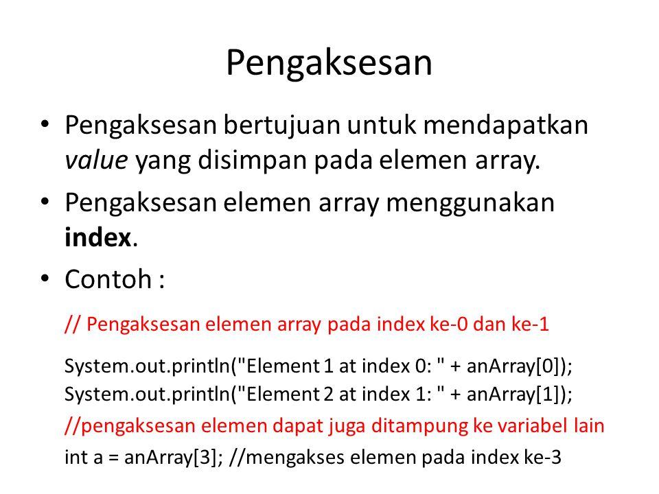 Pengaksesan Pengaksesan bertujuan untuk mendapatkan value yang disimpan pada elemen array.