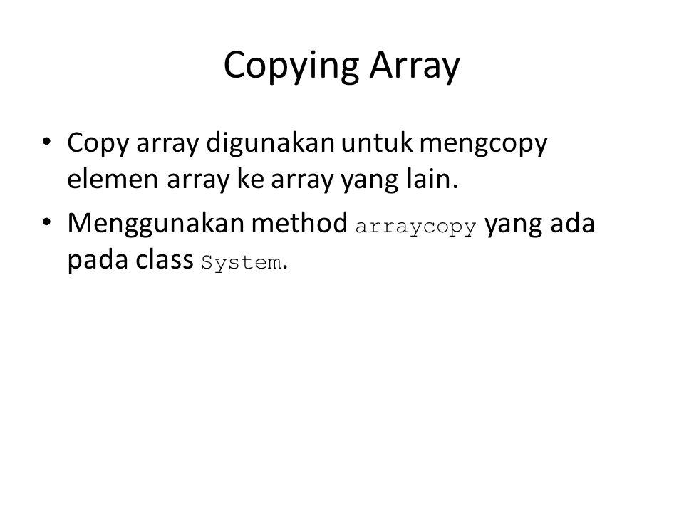 Copying Array Copy array digunakan untuk mengcopy elemen array ke array yang lain. Menggunakan method arraycopy yang ada pada class System.