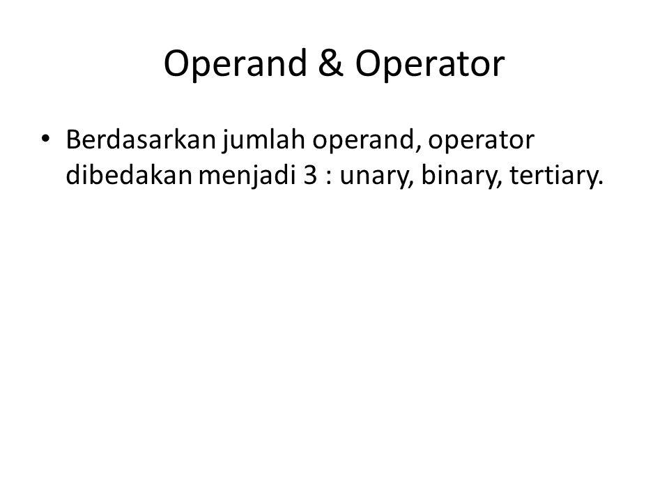 Operand & Operator Berdasarkan jumlah operand, operator dibedakan menjadi 3 : unary, binary, tertiary.