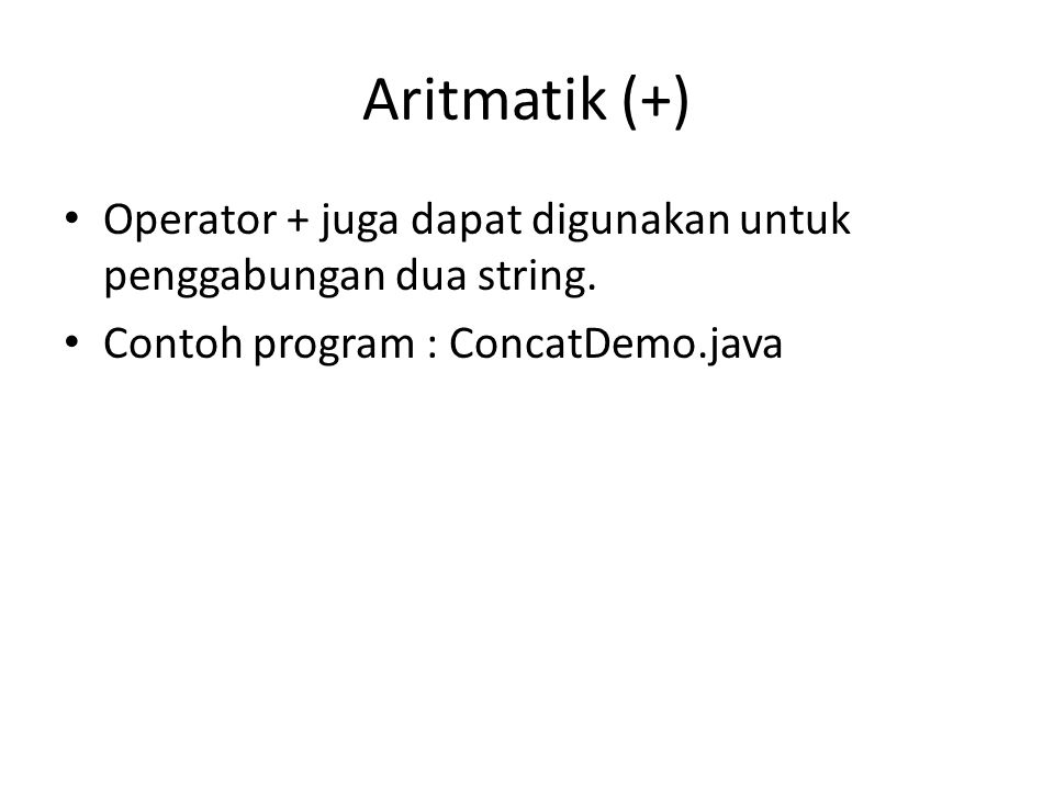 Aritmatik (+) Operator + juga dapat digunakan untuk penggabungan dua string. Contoh program : ConcatDemo.java