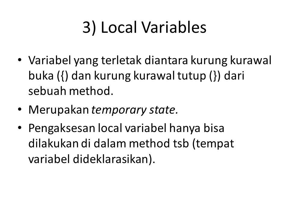 3) Local Variables Variabel yang terletak diantara kurung kurawal buka ({) dan kurung kurawal tutup (}) dari sebuah method. Merupakan temporary state.