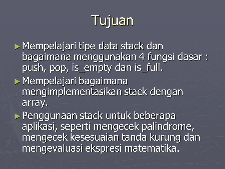 Tujuan ► Mempelajari tipe data stack dan bagaimana menggunakan 4 fungsi dasar : push, pop, is_empty dan is_full. ► Mempelajari bagaimana mengimplement