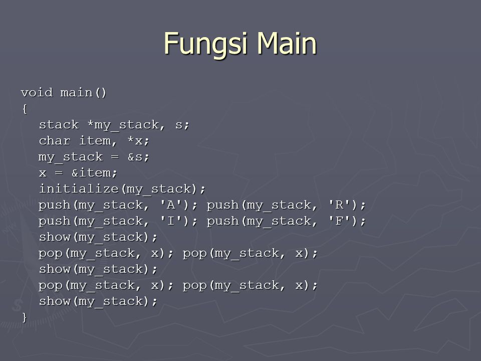 Fungsi Main void main() { stack *my_stack, s; char item, *x; my_stack = &s; x = &item; initialize(my_stack); push(my_stack, 'A'); push(my_stack, 'R');