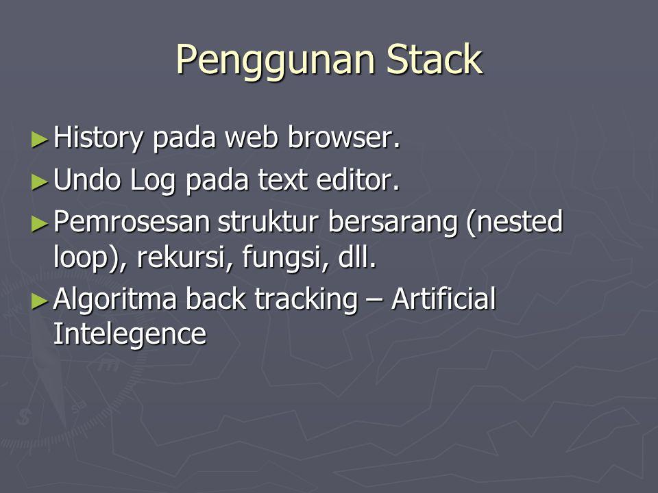 Penggunan Stack ► History pada web browser. ► Undo Log pada text editor. ► Pemrosesan struktur bersarang (nested loop), rekursi, fungsi, dll. ► Algori