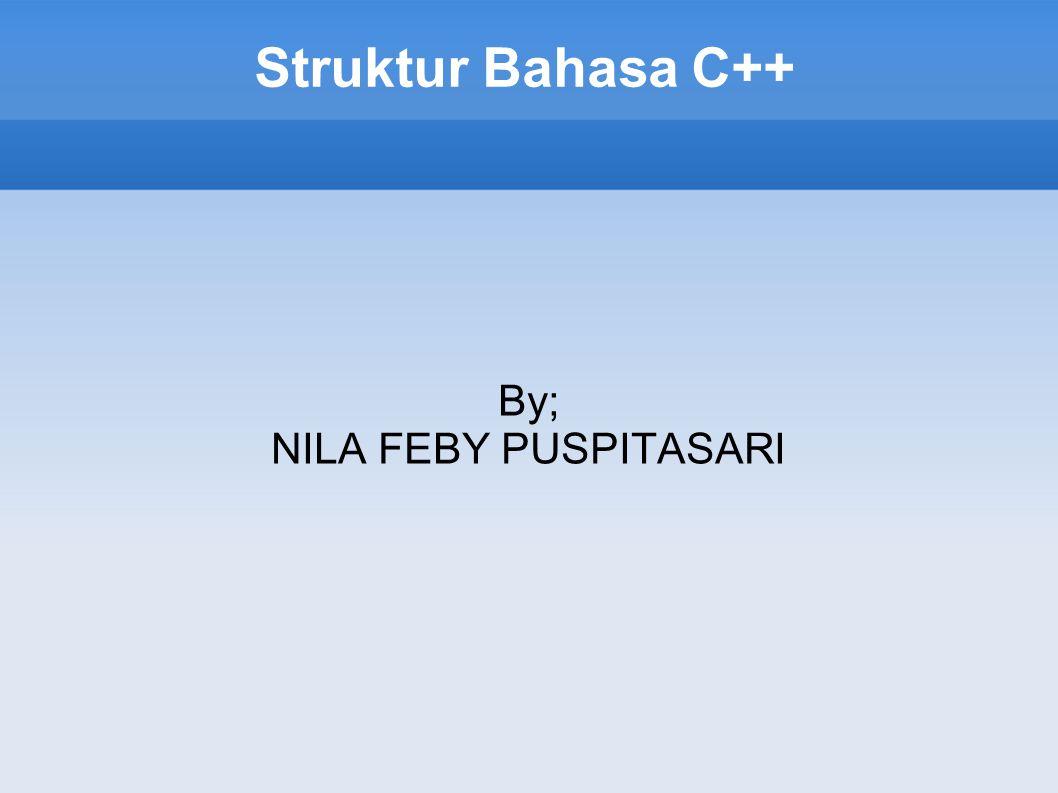 Struktur Bahasa C++ By; NILA FEBY PUSPITASARI