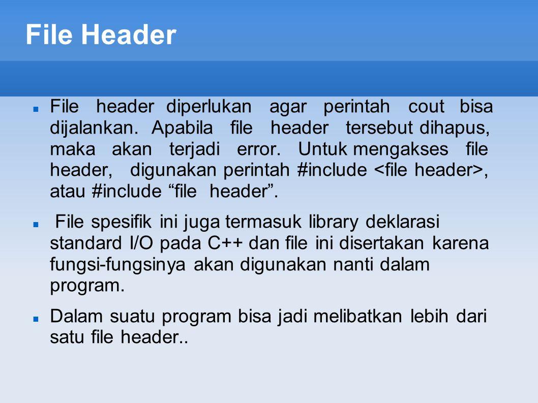 File Header File header diperlukan agar perintah cout bisa dijalankan. Apabila file header tersebut dihapus, maka akan terjadi error. Untuk mengakses